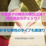 芳根京子の現在の彼氏は誰?志尊淳と熱愛は本当?好きなタイプも激語り!
