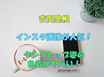 吉岡里帆のインスタ公式画像は必見!タンクトップ姿の色気がヤバい!