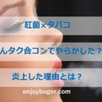 紅蘭がタバコ吸い過ぎでヤバい?「さんタク」合コンで炎上!