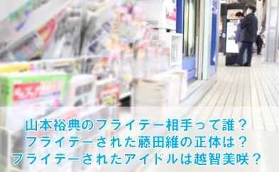 山本裕典とフライデーされた藤田維の正体は?アイドルとスキャンダルも!