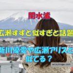 関水渚と広瀬すずが似てる?新川優愛や広瀬アリスも似すぎと話題!
