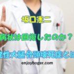 坂口憲二の病状は回復したのか?特発性大腿骨頭壊死症ってどんな病気なの?