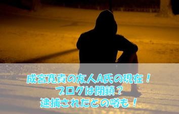 成宮寛貴の友人A氏の現在!ブログは閉鎖?逮捕されたとの噂も!